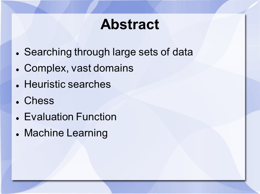 Abstract Searching through large sets of data Complex, vast domains Heuristic searches Chess Evaluation Function Machine Learning