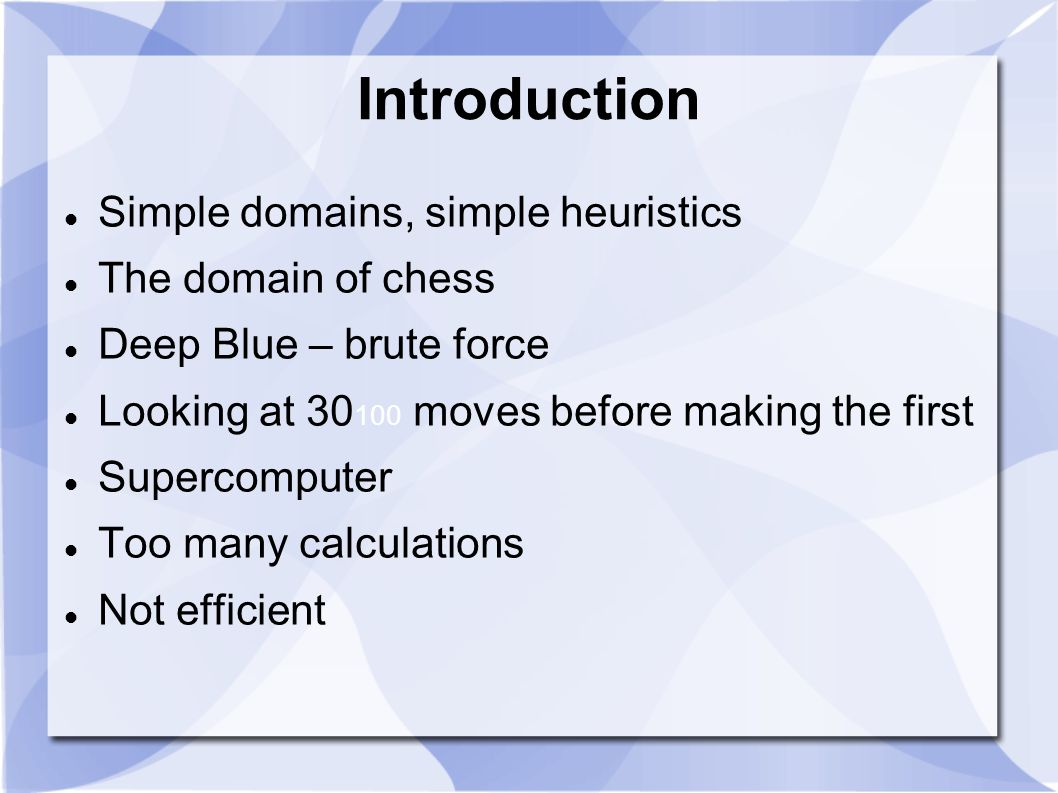 Introduction Simple domains, simple heuristics The domain of chess Deep Blue – brute force Looking at 30 100 moves before making the first Supercomputer Too many calculations Not efficient