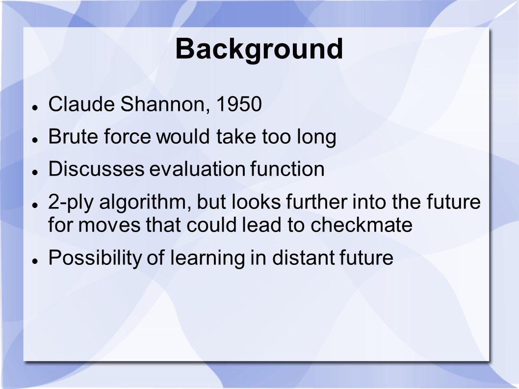 Background Claude Shannon, 1950 Brute force would take too long Discusses evaluation function 2-ply algorithm, but looks further into the future for moves that could lead to checkmate Possibility of learning in distant future