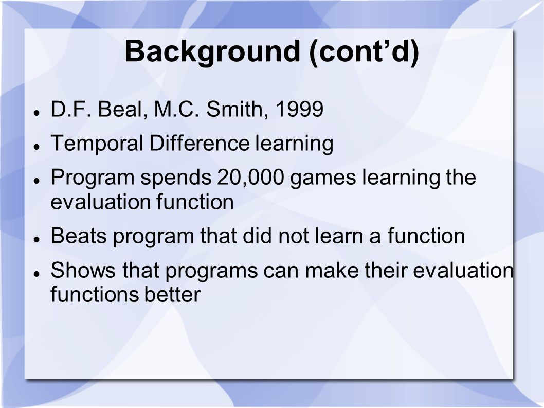 Background (cont'd) D.F. Beal, M.C. Smith, 1999 Temporal Difference learning Program spends 20,000 games learning the evaluation function Beats progra