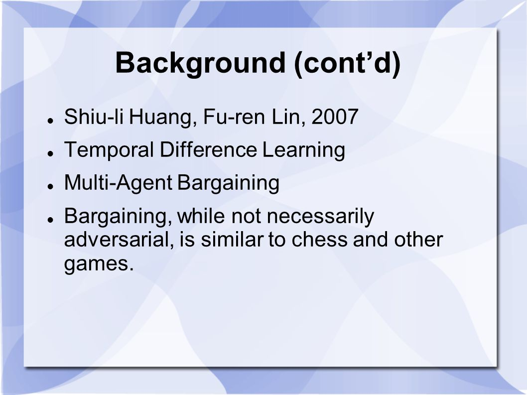 Background (cont'd) Shiu-li Huang, Fu-ren Lin, 2007 Temporal Difference Learning Multi-Agent Bargaining Bargaining, while not necessarily adversarial,