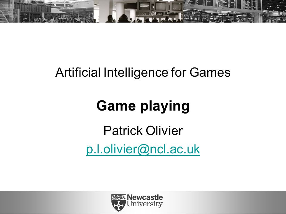 Artificial Intelligence for Games Game playing Patrick Olivier p.l.olivier@ncl.ac.uk