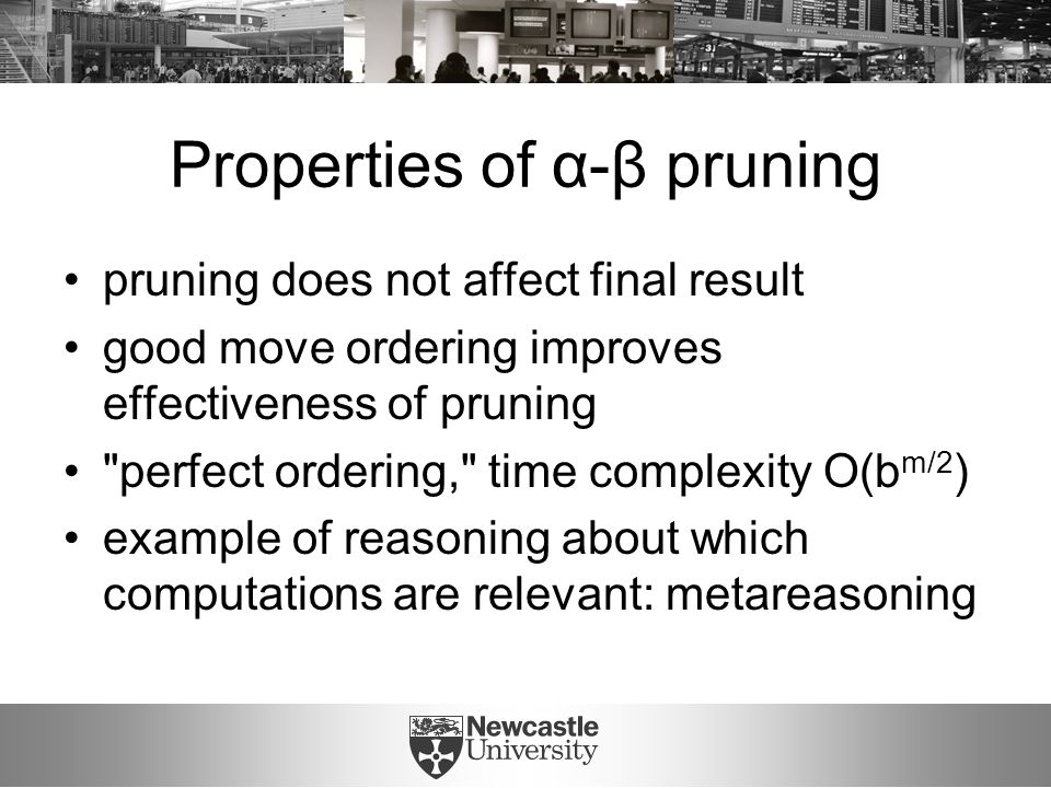 Properties of α-β pruning pruning does not affect final result good move ordering improves effectiveness of pruning perfect ordering, time complexity O(b m/2 ) example of reasoning about which computations are relevant: metareasoning