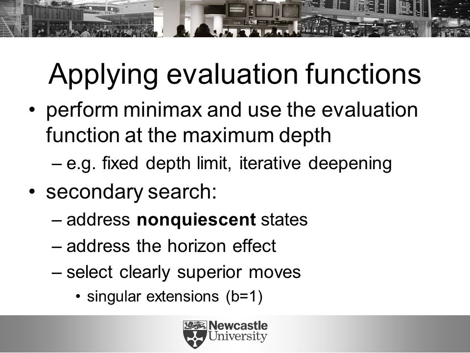 Applying evaluation functions perform minimax and use the evaluation function at the maximum depth –e.g.