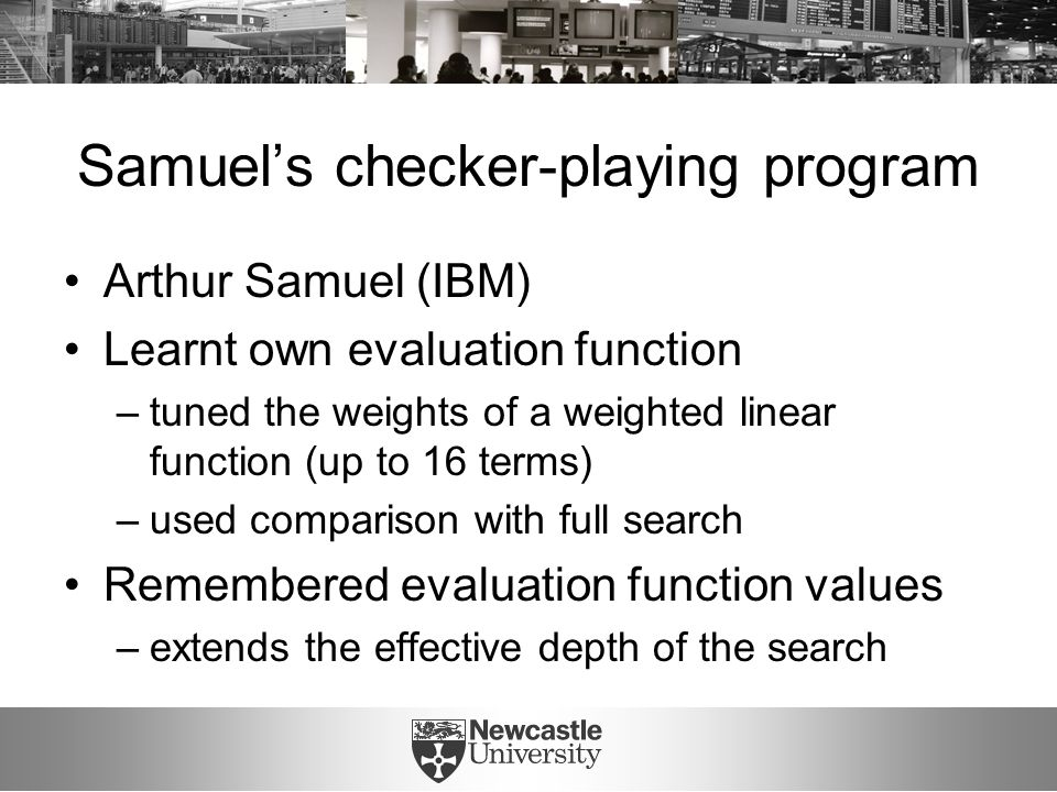 Samuel's checker-playing program Arthur Samuel (IBM) Learnt own evaluation function –tuned the weights of a weighted linear function (up to 16 terms) –used comparison with full search Remembered evaluation function values –extends the effective depth of the search