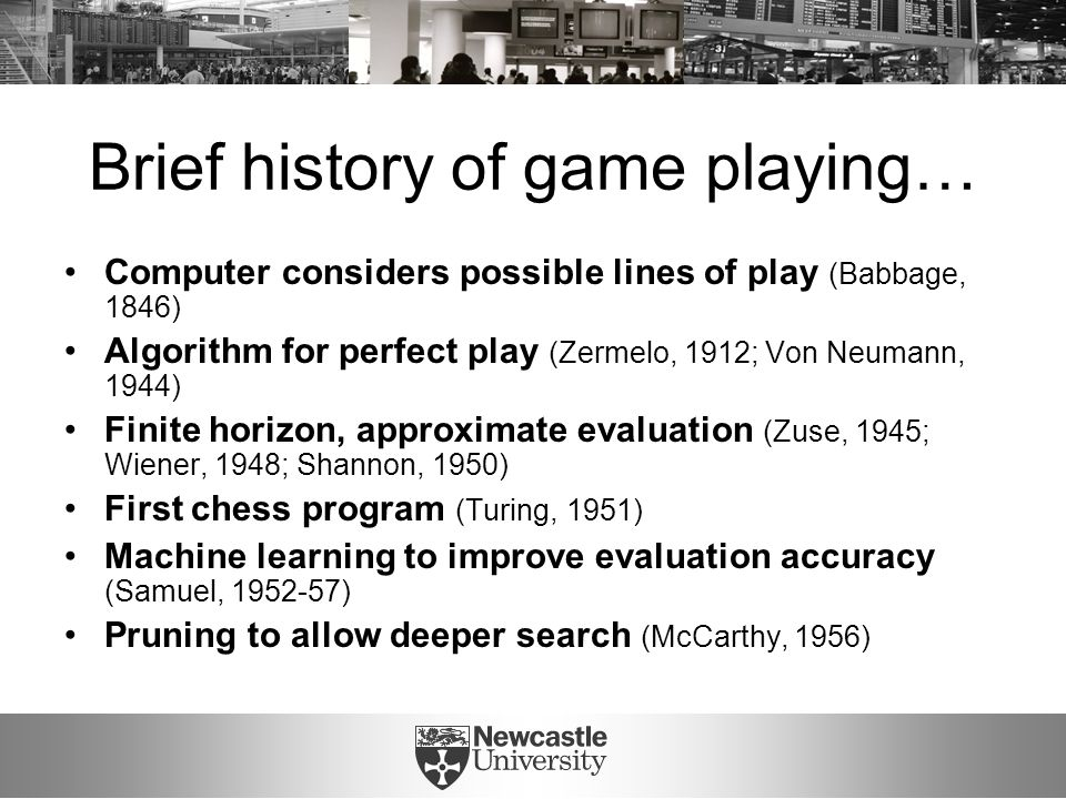 Brief history of game playing… Computer considers possible lines of play (Babbage, 1846) Algorithm for perfect play (Zermelo, 1912; Von Neumann, 1944) Finite horizon, approximate evaluation (Zuse, 1945; Wiener, 1948; Shannon, 1950) First chess program (Turing, 1951) Machine learning to improve evaluation accuracy (Samuel, 1952-57) Pruning to allow deeper search (McCarthy, 1956)