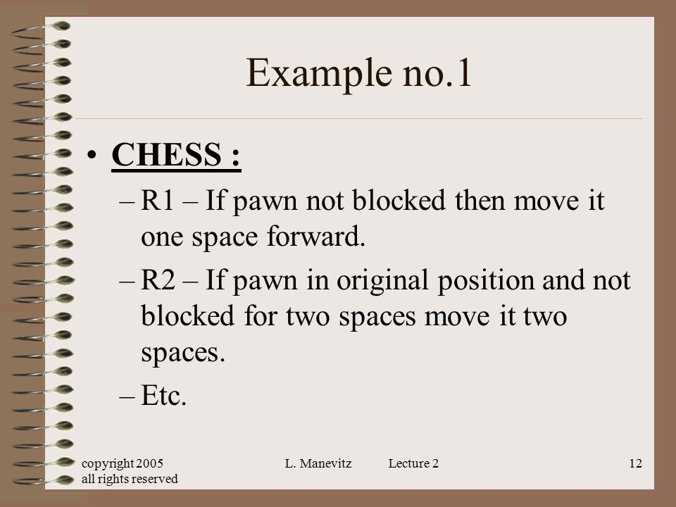 copyright 2005 all rights reserved L. Manevitz Lecture 212 Example no.1 CHESS : –R1 – If pawn not blocked then move it one space forward. –R2 – If paw