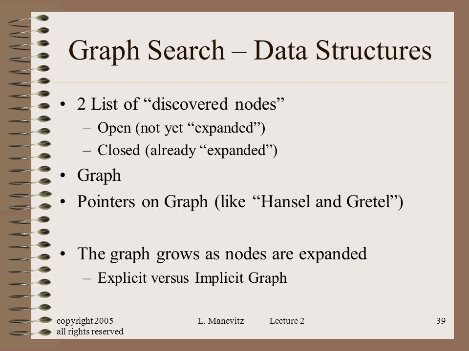 """copyright 2005 all rights reserved L. Manevitz Lecture 239 Graph Search – Data Structures 2 List of """"discovered nodes"""" –Open (not yet """"expanded"""") –Clo"""