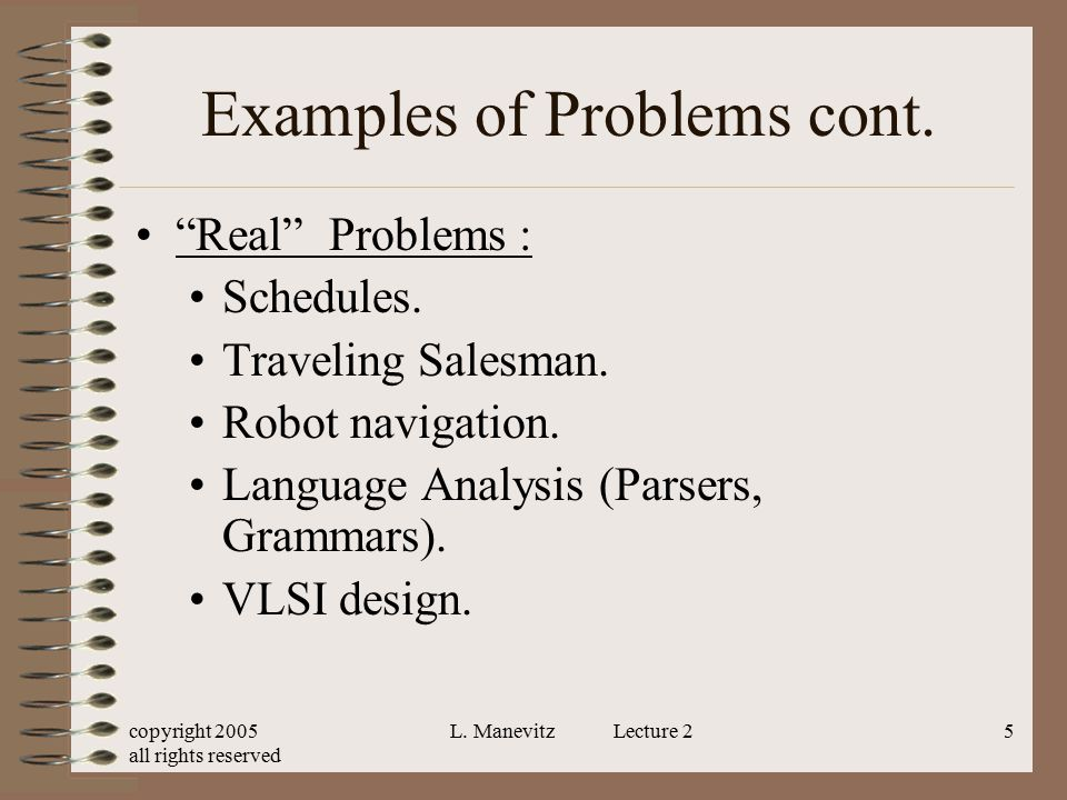 """copyright 2005 all rights reserved L. Manevitz Lecture 25 Examples of Problems cont. """"Real"""" Problems : Schedules. Traveling Salesman. Robot navigation"""