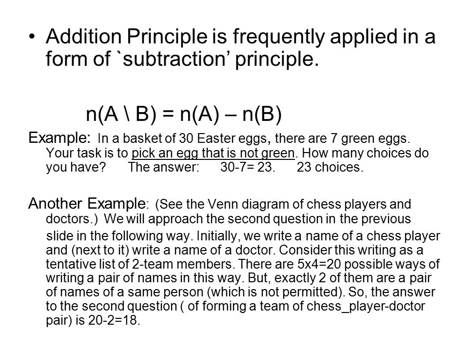Addition Principle is frequently applied in a form of `subtraction' principle. n(A \ B) = n(A) – n(B) Example: In a basket of 30 Easter eggs, there ar