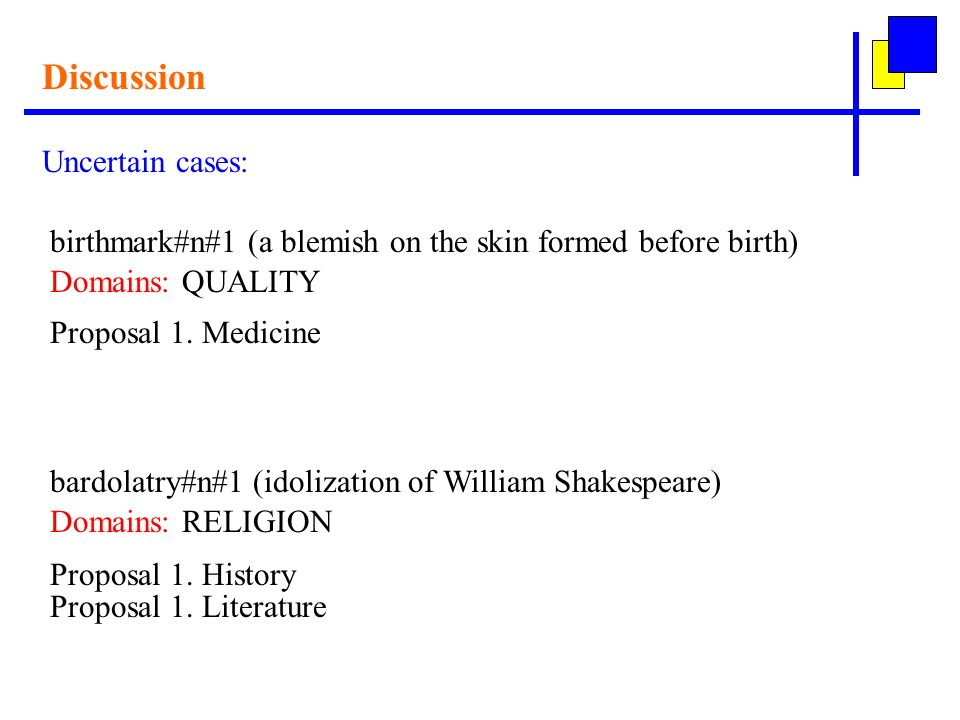 Discussion Uncertain cases: birthmark#n#1 (a blemish on the skin formed before birth) Domains: QUALITY Proposal 1.