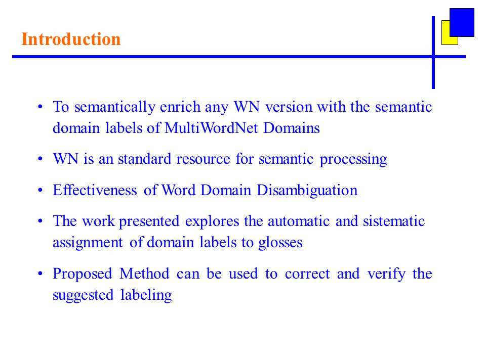Introduction To semantically enrich any WN version with the semantic domain labels of MultiWordNet Domains WN is an standard resource for semantic processing Effectiveness of Word Domain Disambiguation The work presented explores the automatic and sistematic assignment of domain labels to glosses Proposed Method can be used to correct and verify the suggested labeling