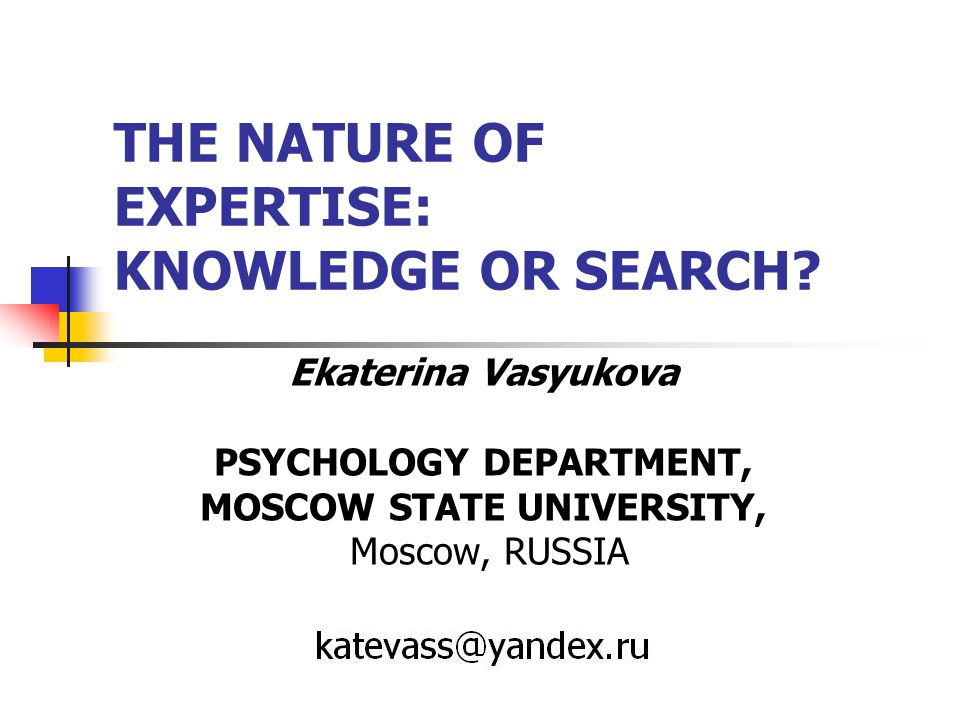 Introduction Comparison of peculiarities of knowledge and cognitive processes between experts and novices – one of the important directions of cognitive studies from 80-s of XX century (Velichkovsky, 2006).