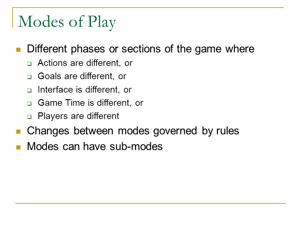 Modes of Play Different phases or sections of the game where  Actions are different, or  Goals are different, or  Interface is different, or  Game