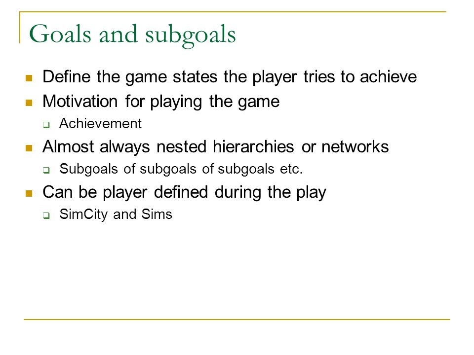 Goals and subgoals Define the game states the player tries to achieve Motivation for playing the game  Achievement Almost always nested hierarchies o