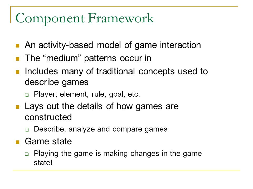"Component Framework An activity-based model of game interaction The ""medium"" patterns occur in Includes many of traditional concepts used to describe"
