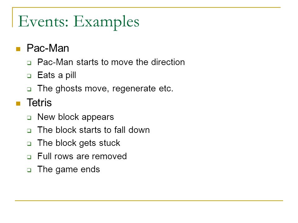 Events: Examples Pac-Man  Pac-Man starts to move the direction  Eats a pill  The ghosts move, regenerate etc. Tetris  New block appears  The bloc