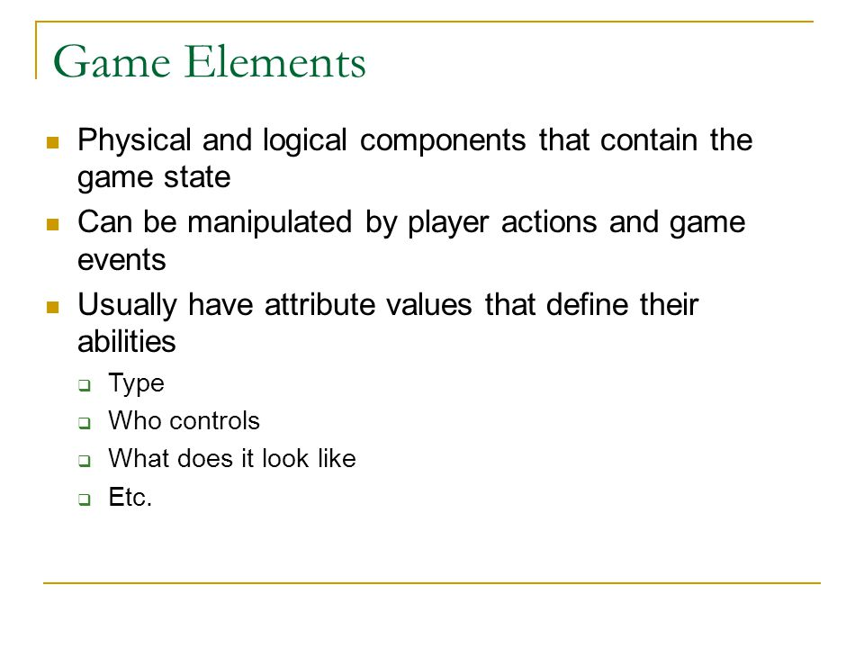 Game Elements Physical and logical components that contain the game state Can be manipulated by player actions and game events Usually have attribute