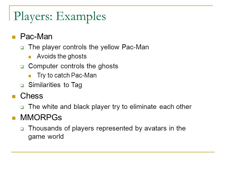 Players: Examples Pac-Man  The player controls the yellow Pac-Man Avoids the ghosts  Computer controls the ghosts Try to catch Pac-Man  Similaritie