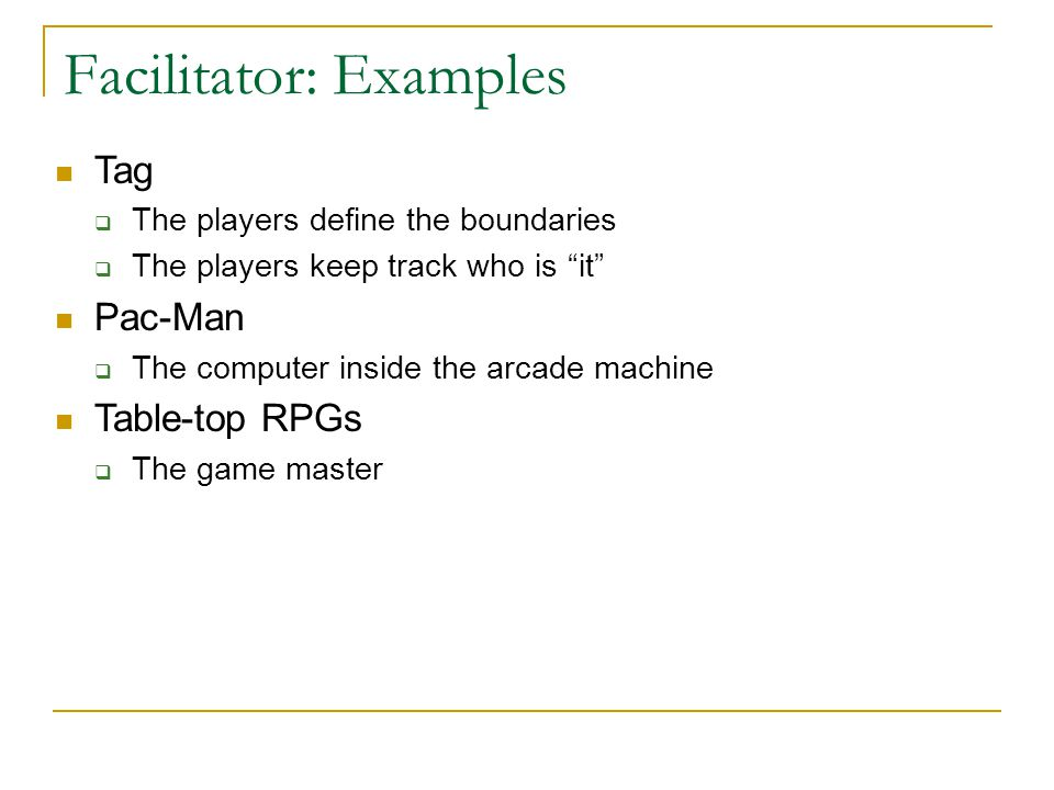 "Facilitator: Examples Tag  The players define the boundaries  The players keep track who is ""it"" Pac-Man  The computer inside the arcade machine Ta"