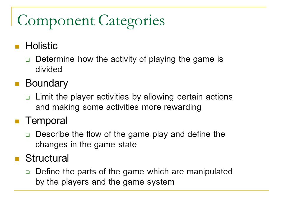 Component Categories Holistic  Determine how the activity of playing the game is divided Boundary  Limit the player activities by allowing certain a
