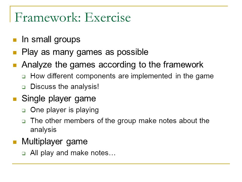 Framework: Exercise In small groups Play as many games as possible Analyze the games according to the framework  How different components are impleme