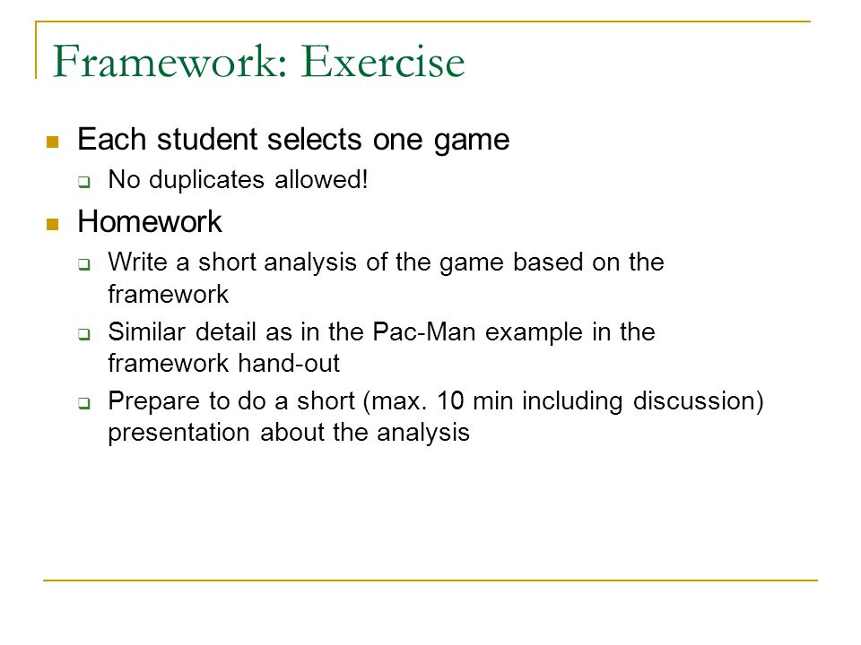 Framework: Exercise Each student selects one game  No duplicates allowed! Homework  Write a short analysis of the game based on the framework  Simi