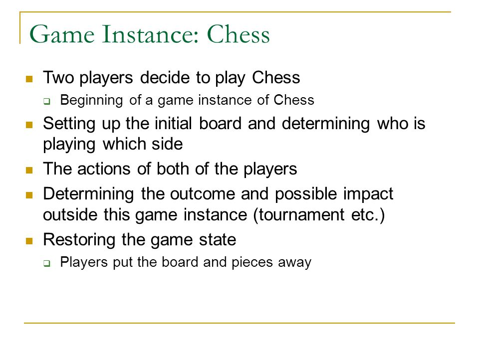 Game Instance: Chess Two players decide to play Chess  Beginning of a game instance of Chess Setting up the initial board and determining who is play