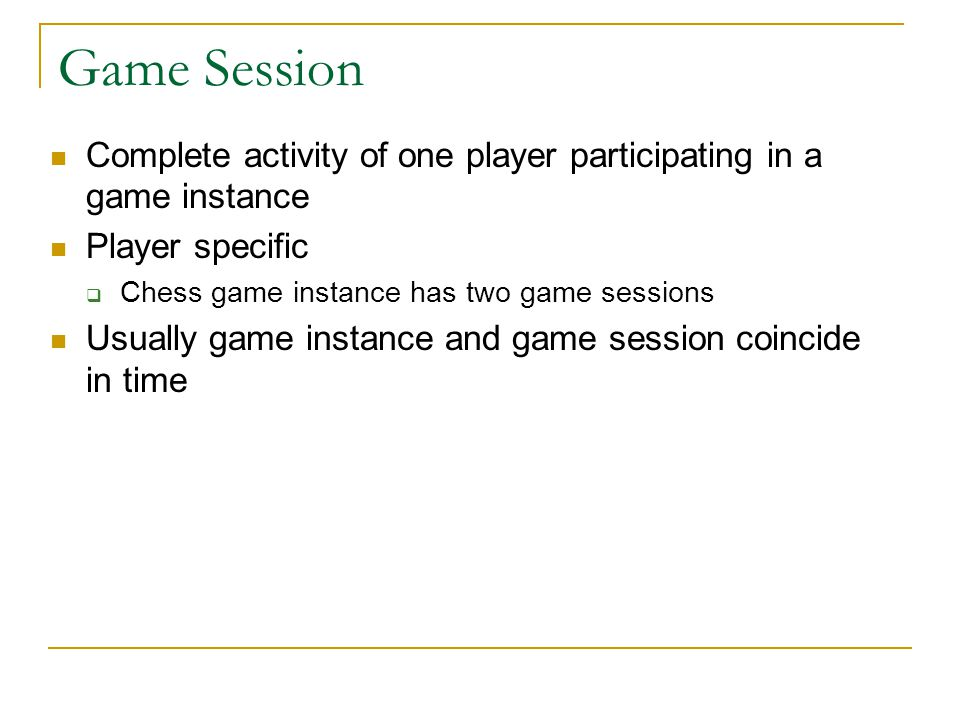 Game Session Complete activity of one player participating in a game instance Player specific  Chess game instance has two game sessions Usually game