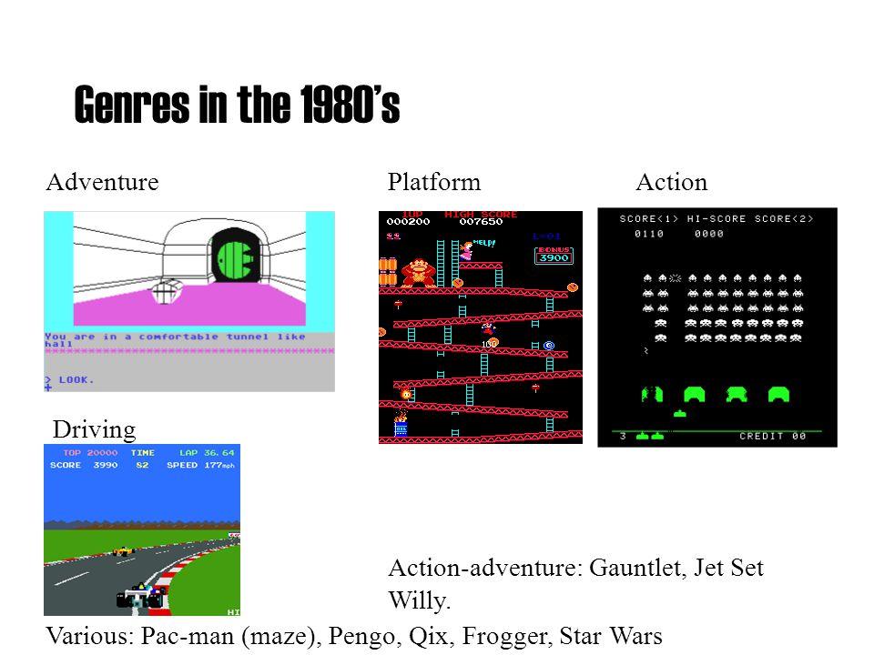 Genres in the 1980's PlatformAdventureAction Various: Pac-man (maze), Pengo, Qix, Frogger, Star Wars Driving Action-adventure: Gauntlet, Jet Set Willy.