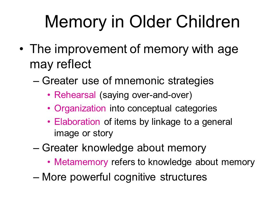 Memory in Older Children The improvement of memory with age may reflect –Greater use of mnemonic strategies Rehearsal (saying over-and-over) Organization into conceptual categories Elaboration of items by linkage to a general image or story –Greater knowledge about memory Metamemory refers to knowledge about memory –More powerful cognitive structures