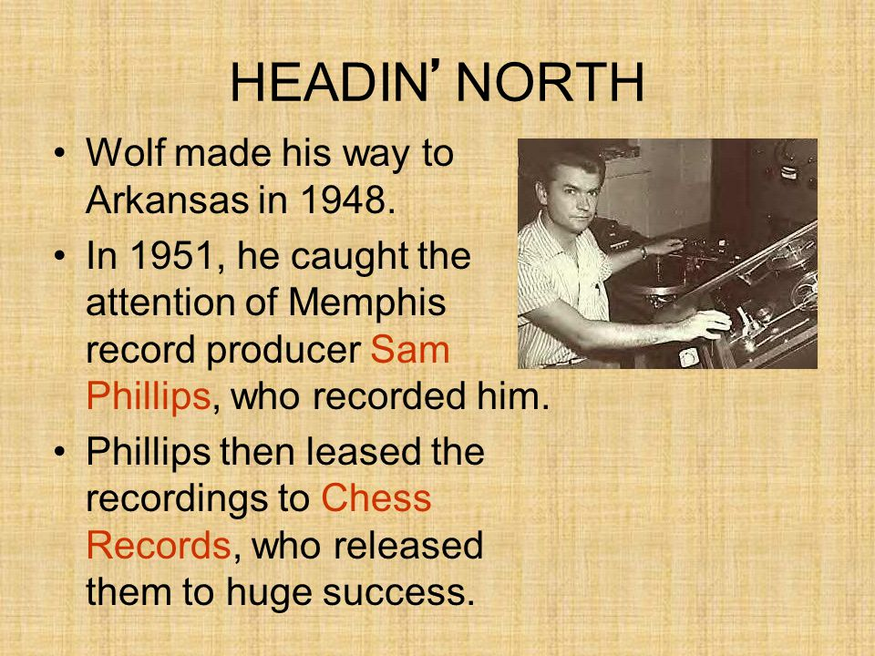 HEADIN ' NORTH Wolf made his way to Arkansas in 1948. In 1951, he caught the attention of Memphis record producer Sam Phillips, who recorded him. Phil