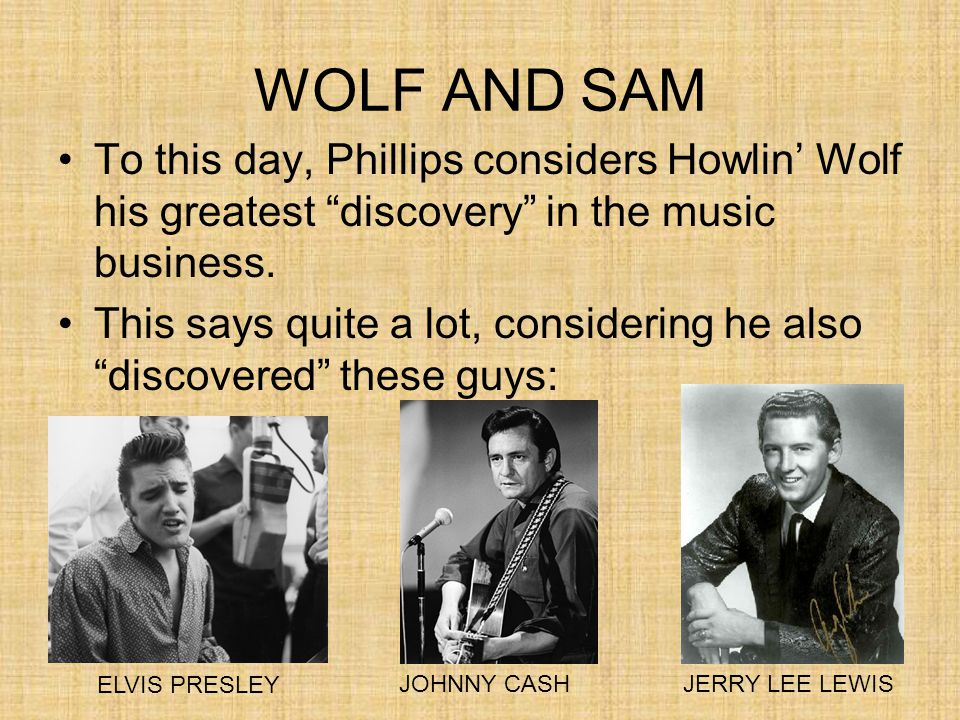 "WOLF AND SAM To this day, Phillips considers Howlin' Wolf his greatest ""discovery"" in the music business. This says quite a lot, considering he also """