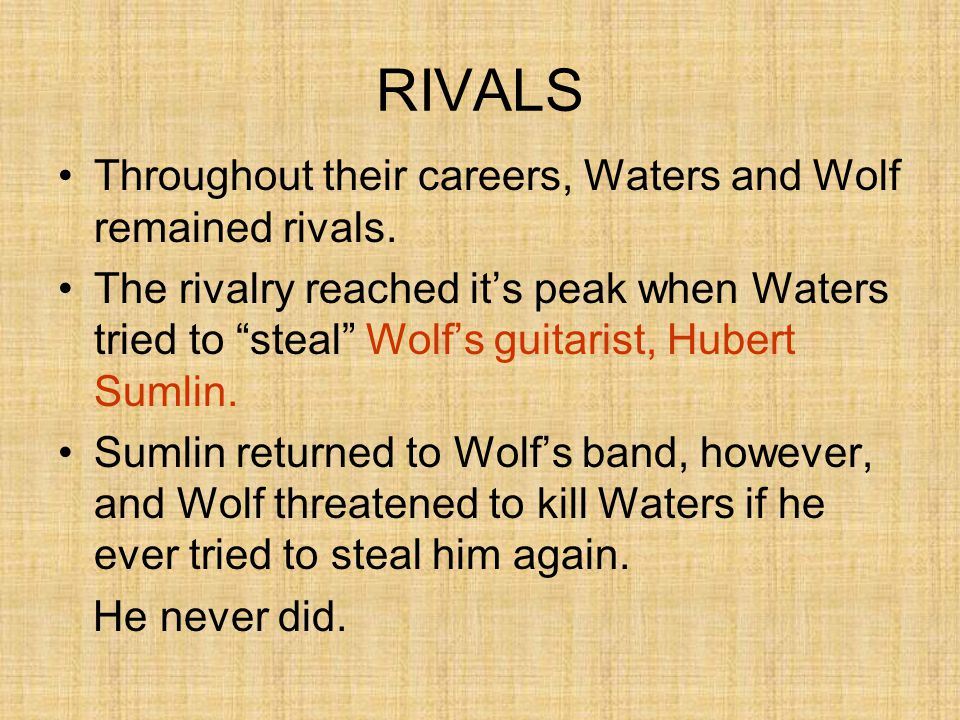 "RIVALS Throughout their careers, Waters and Wolf remained rivals. The rivalry reached it's peak when Waters tried to ""steal"" Wolf's guitarist, Hubert"