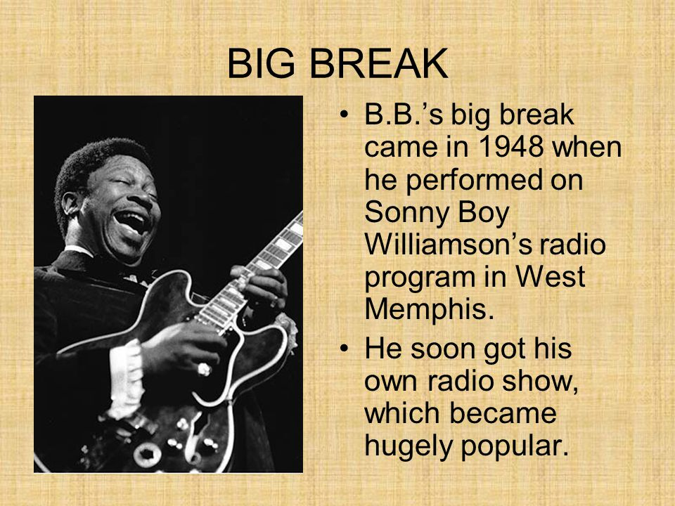 BIG BREAK B.B.'s big break came in 1948 when he performed on Sonny Boy Williamson's radio program in West Memphis. He soon got his own radio show, whi