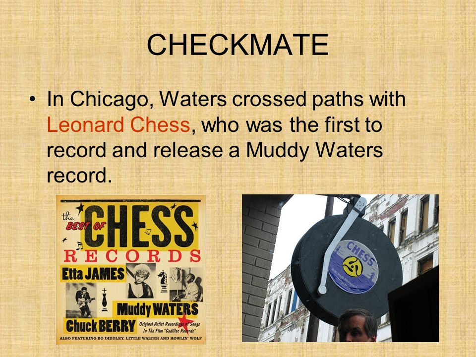 CHECKMATE In Chicago, Waters crossed paths with Leonard Chess, who was the first to record and release a Muddy Waters record.