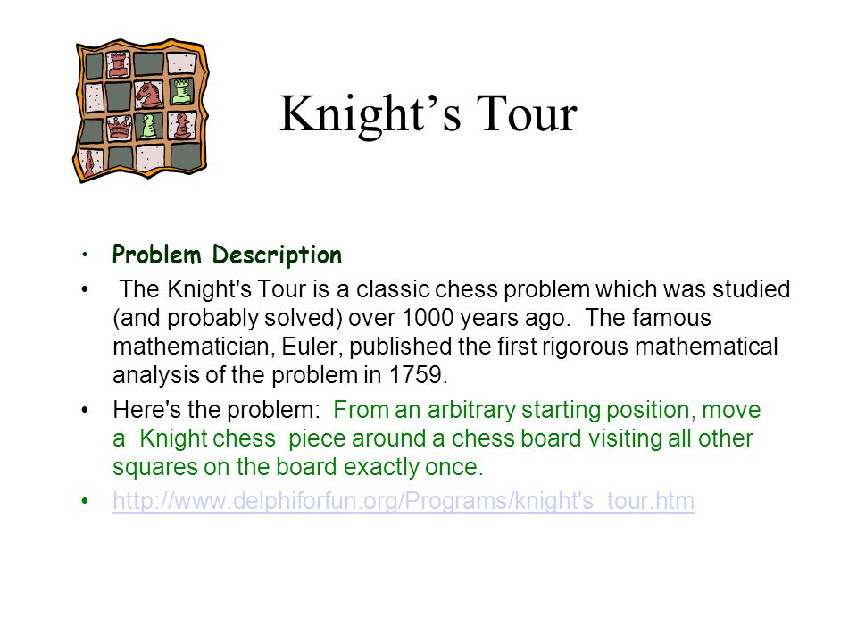 Knight's Tour Problem Description The Knight's Tour is a classic chess problem which was studied (and probably solved) over 1000 years ago. The famous