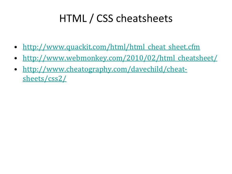 HTML / CSS cheatsheets http://www.quackit.com/html/html_cheat_sheet.cfm http://www.webmonkey.com/2010/02/html_cheatsheet/ http://www.cheatography.com/davechild/cheat- sheets/css2/http://www.cheatography.com/davechild/cheat- sheets/css2/