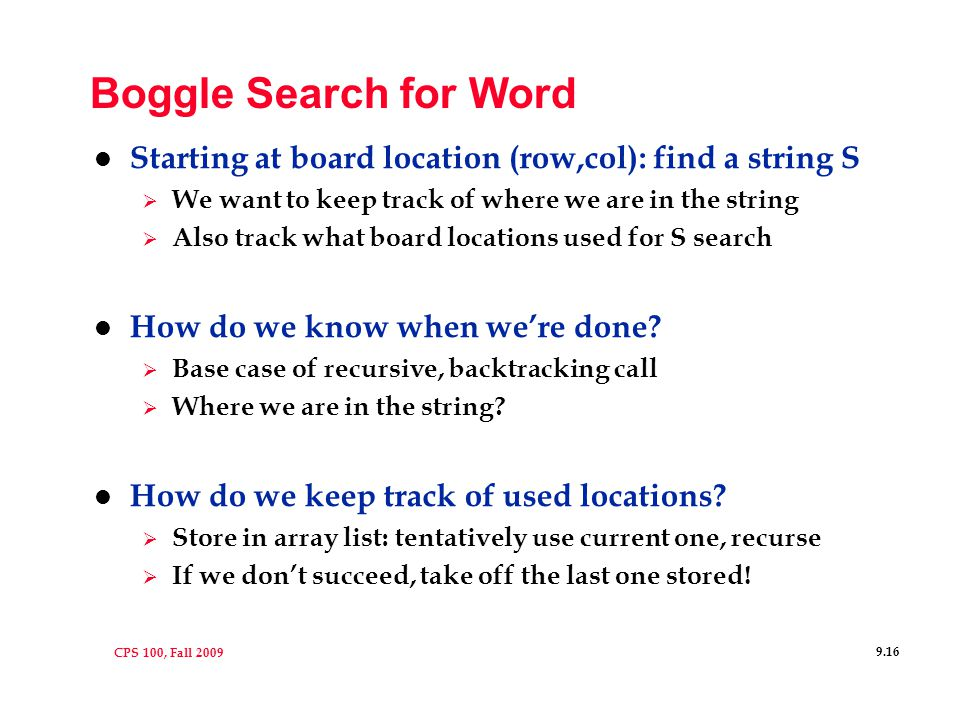 CPS 100, Fall 2009 9.16 Boggle Search for Word l Starting at board location (row,col): find a string S  We want to keep track of where we are in the string  Also track what board locations used for S search l How do we know when we're done.