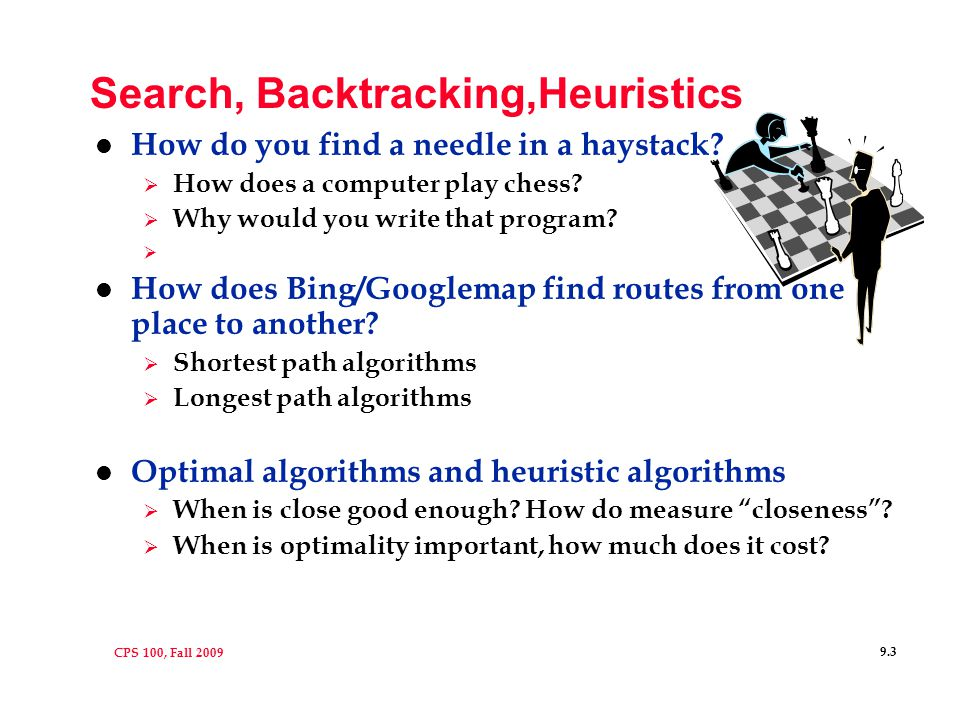 CPS 100, Fall 2009 9.14 Heuristics l A heuristic is a rule of thumb, doesn't always work, isn't guaranteed to work, but useful in many/most cases  Search problems that are big often can be approximated or solved with the right heuristics l What heuristic is good for Sudoku.