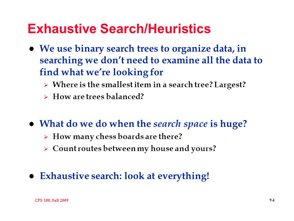 CPS 100, Fall 2009 9.4 Exhaustive Search/Heuristics l We use binary search trees to organize data, in searching we don't need to examine all the data to find what we're looking for  Where is the smallest item in a search tree.