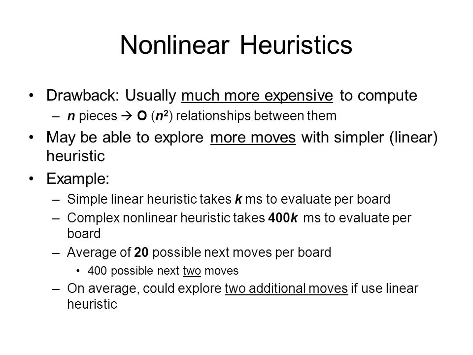 Nonlinear Heuristics Drawback: Usually much more expensive to compute –n pieces  O (n 2 ) relationships between them May be able to explore more moves with simpler (linear) heuristic Example: –Simple linear heuristic takes k ms to evaluate per board –Complex nonlinear heuristic takes 400k ms to evaluate per board –Average of 20 possible next moves per board 400 possible next two moves –On average, could explore two additional moves if use linear heuristic