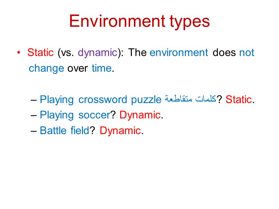 Environment types Static (vs. dynamic): The environment does not change over time. – Playing crossword puzzle كلمات متقاطعة? Static. – Playing soccer?