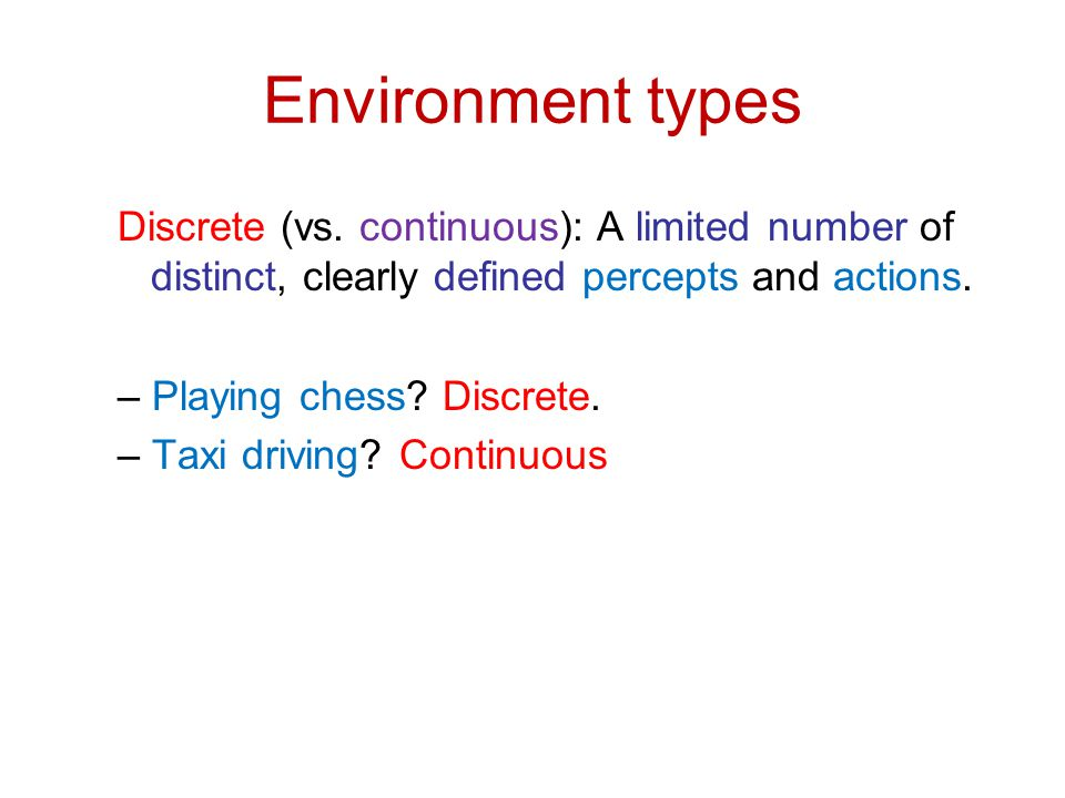 Environment types Discrete (vs. continuous): A limited number of distinct, clearly defined percepts and actions. – Playing chess? Discrete. – Taxi dri