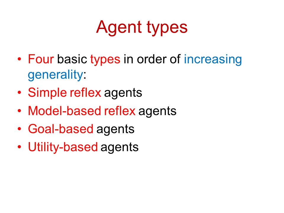 Agent types Four basic types in order of increasing generality: Simple reflex agents Model-based reflex agents Goal-based agents Utility-based agents