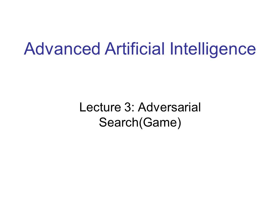 Advanced Artificial Intelligence Lecture 3: Adversarial Search(Game) 1