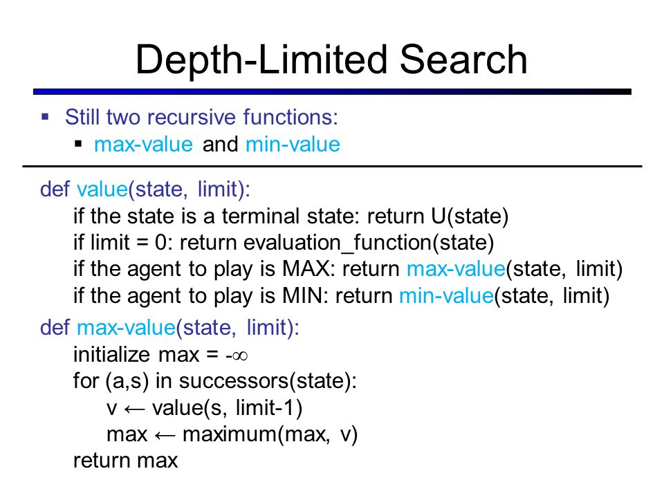 Depth-Limited Search  Still two recursive functions:  max-value and min-value def value(state, limit): if the state is a terminal state: return U(st