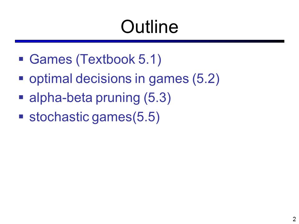 2 Outline  Games (Textbook 5.1)  optimal decisions in games (5.2)  alpha-beta pruning (5.3)  stochastic games(5.5)
