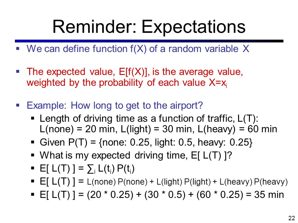 Reminder: Expectations  We can define function f(X) of a random variable X  The expected value, E[f(X)], is the average value, weighted by the proba