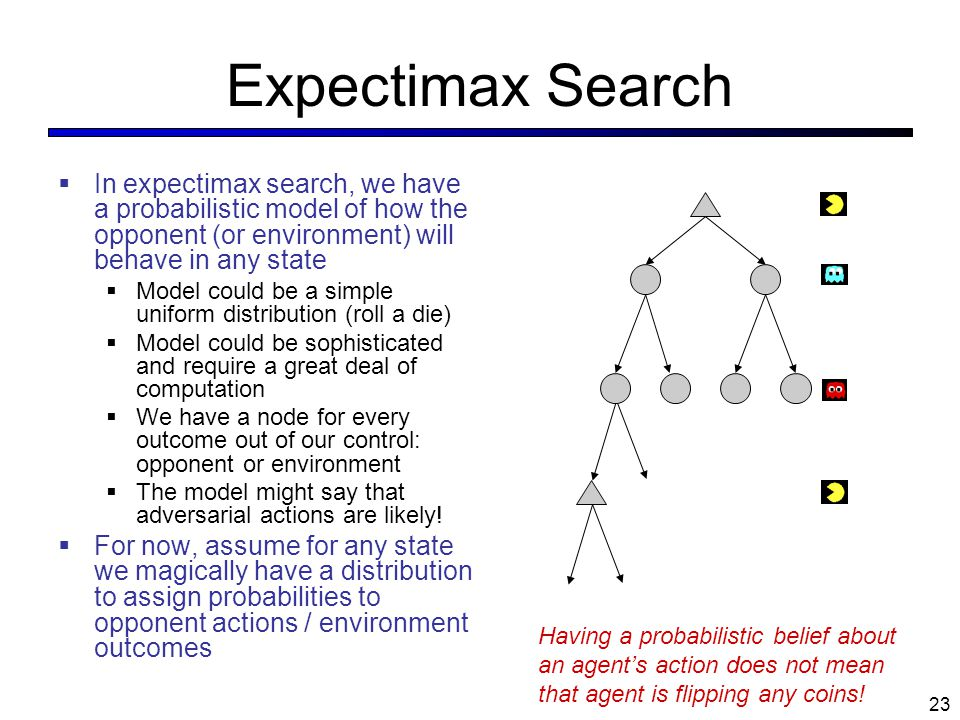 Expectimax Search  In expectimax search, we have a probabilistic model of how the opponent (or environment) will behave in any state  Model could be